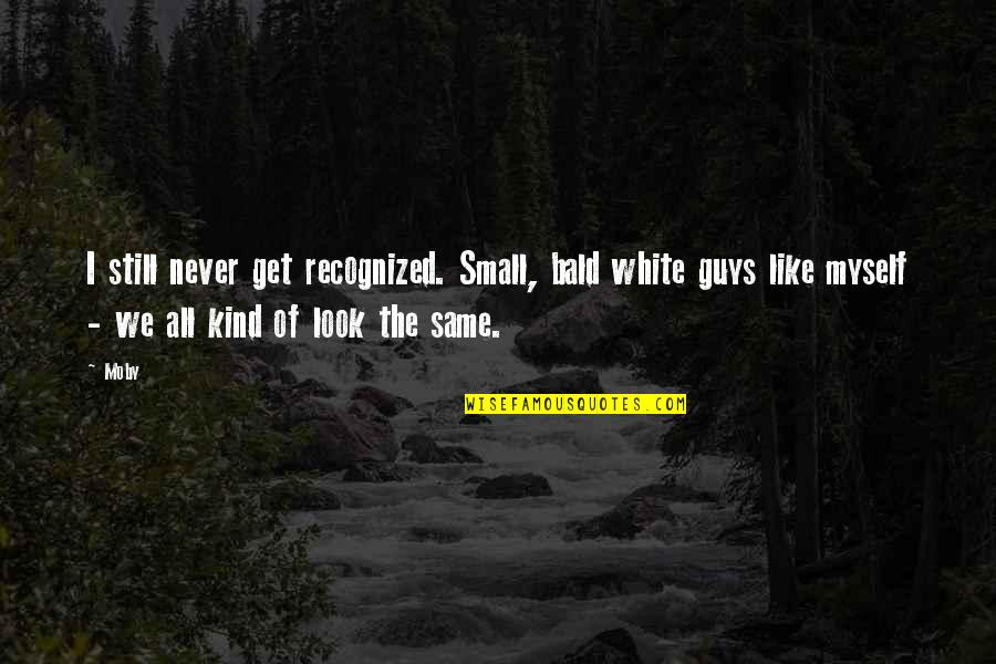 Guys Are All The Same Quotes By Moby: I still never get recognized. Small, bald white