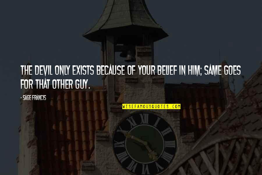 Guys Are All The Same Quotes By Sage Francis: The devil only exists because of your belief