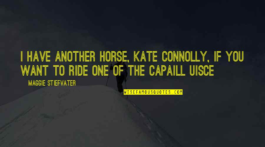 Guys Doing You Wrong Quotes By Maggie Stiefvater: I have another horse, Kate Connolly, if you