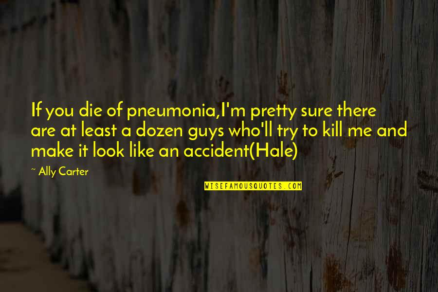 Guys Like You Quotes By Ally Carter: If you die of pneumonia,I'm pretty sure there
