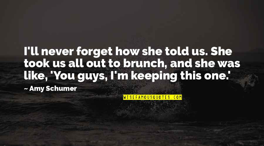 Guys Like You Quotes By Amy Schumer: I'll never forget how she told us. She