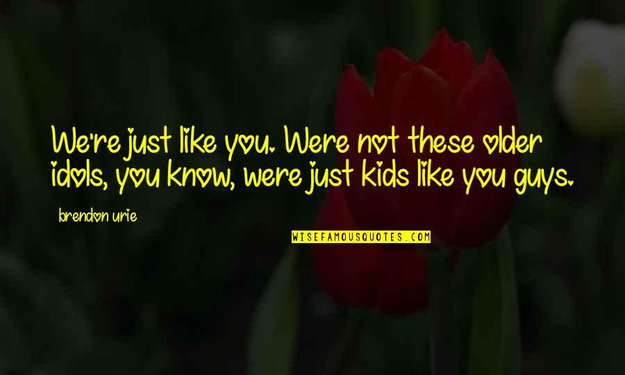 Guys Like You Quotes By Brendon Urie: We're just like you. Were not these older