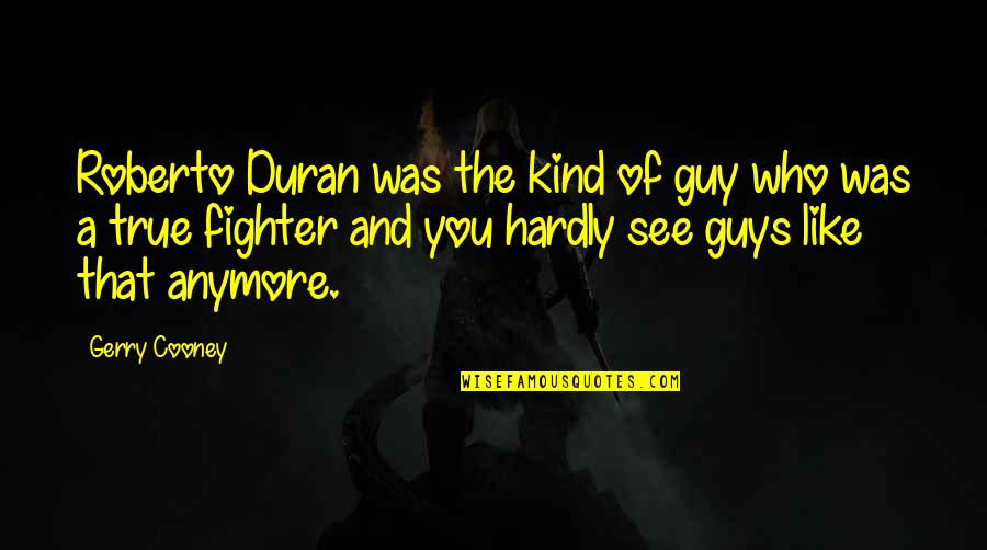 Guys Like You Quotes By Gerry Cooney: Roberto Duran was the kind of guy who