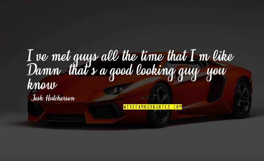 Guys Like You Quotes By Josh Hutcherson: I've met guys all the time that I'm