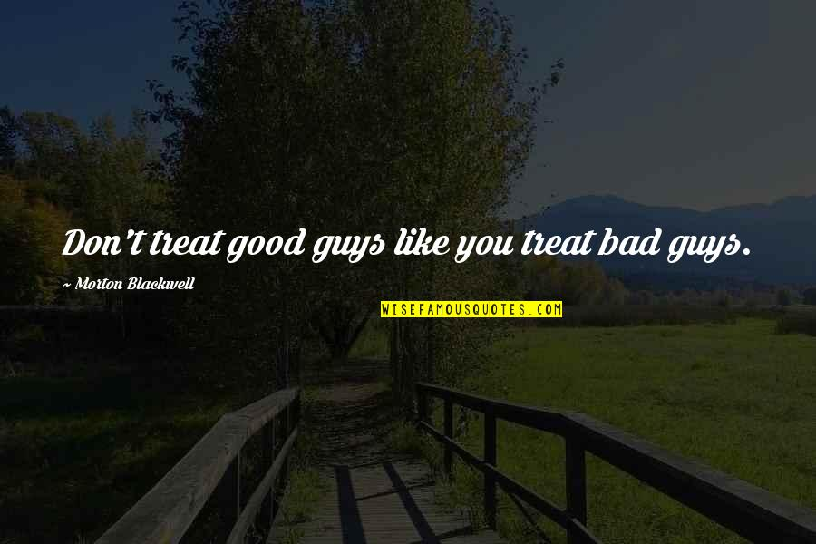 Guys Like You Quotes By Morton Blackwell: Don't treat good guys like you treat bad