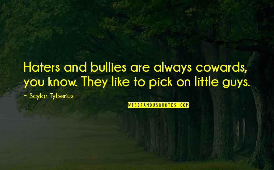 Guys Like You Quotes By Scylar Tyberius: Haters and bullies are always cowards, you know.