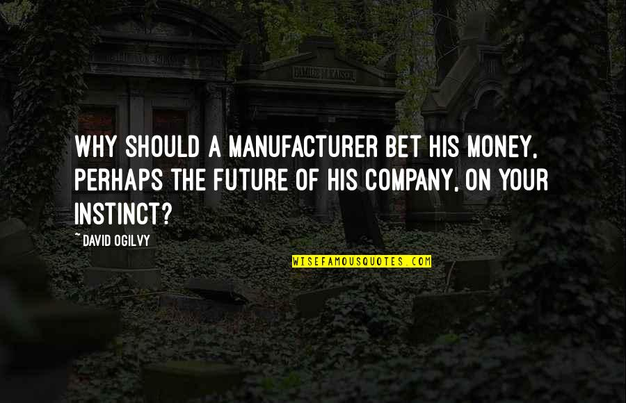 Guys Messing With Your Emotions Quotes By David Ogilvy: Why should a manufacturer bet his money, perhaps