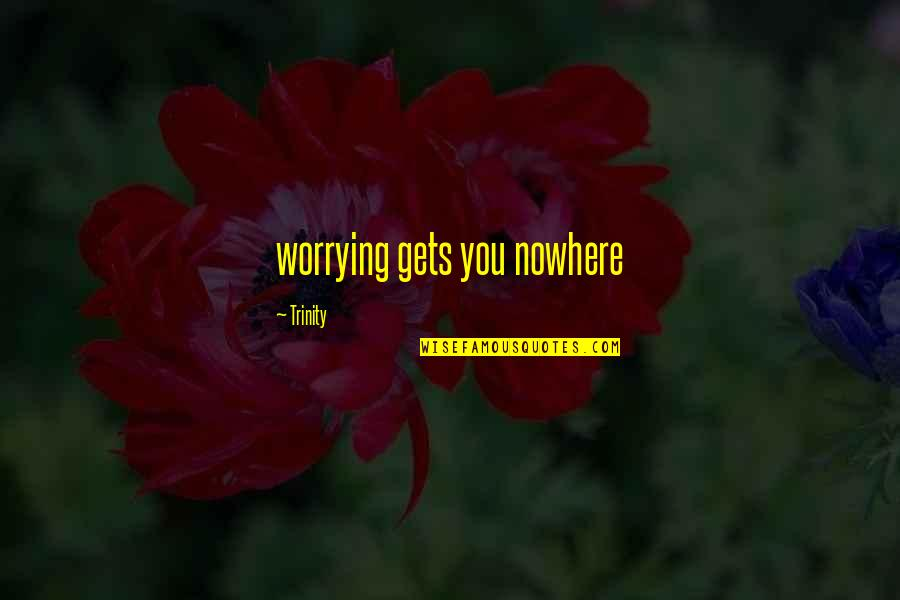 Guys Who Cheat And Lie Quotes By Trinity: worrying gets you nowhere
