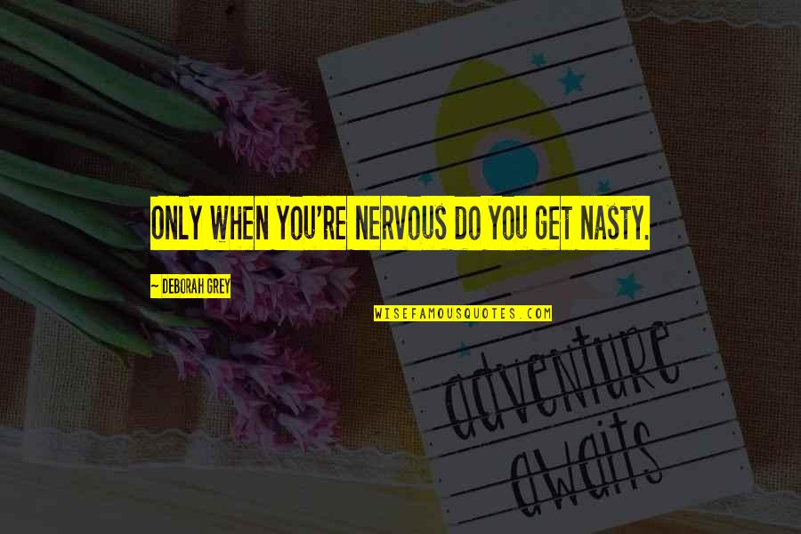 Gwalior Fort Quotes By Deborah Grey: Only when you're nervous do you get nasty.