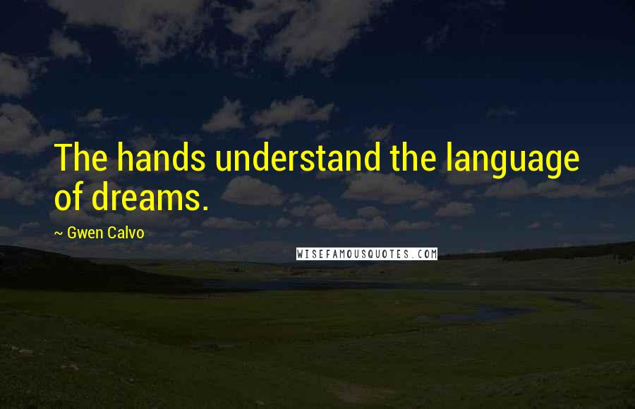 Gwen Calvo quotes: The hands understand the language of dreams.