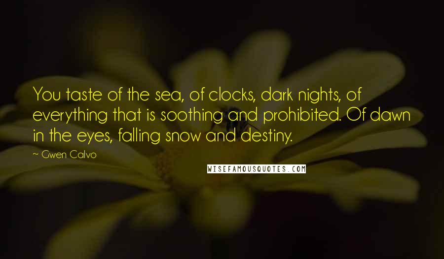 Gwen Calvo quotes: You taste of the sea, of clocks, dark nights, of everything that is soothing and prohibited. Of dawn in the eyes, falling snow and destiny.