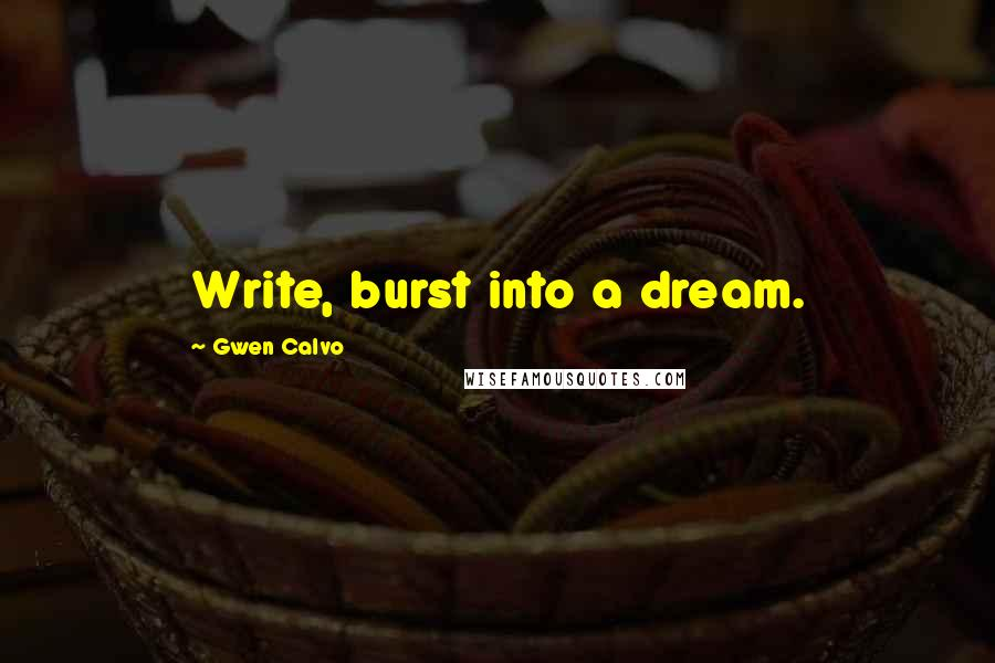 Gwen Calvo quotes: Write, burst into a dream.