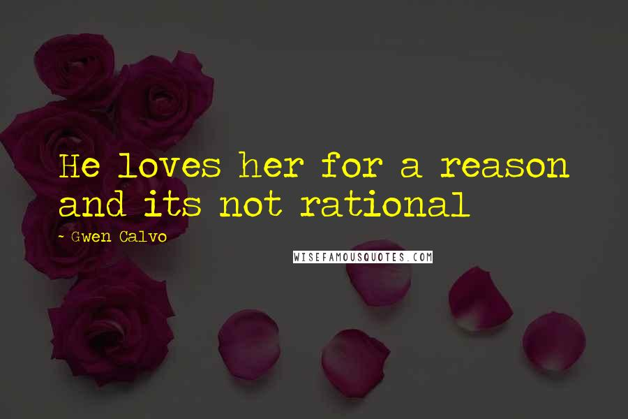 Gwen Calvo quotes: He loves her for a reason and its not rational