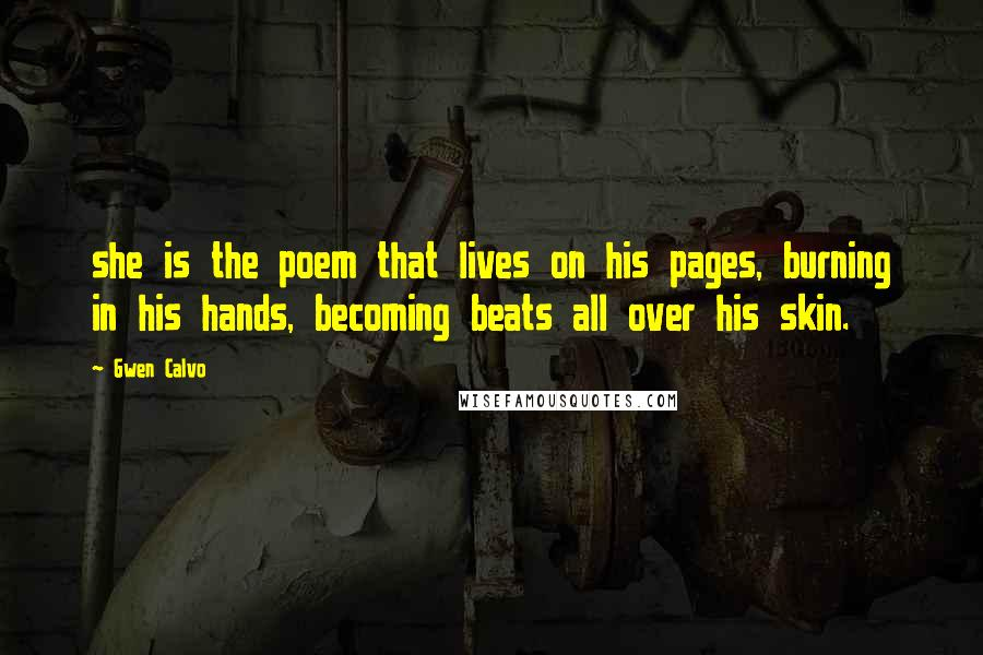 Gwen Calvo quotes: she is the poem that lives on his pages, burning in his hands, becoming beats all over his skin.