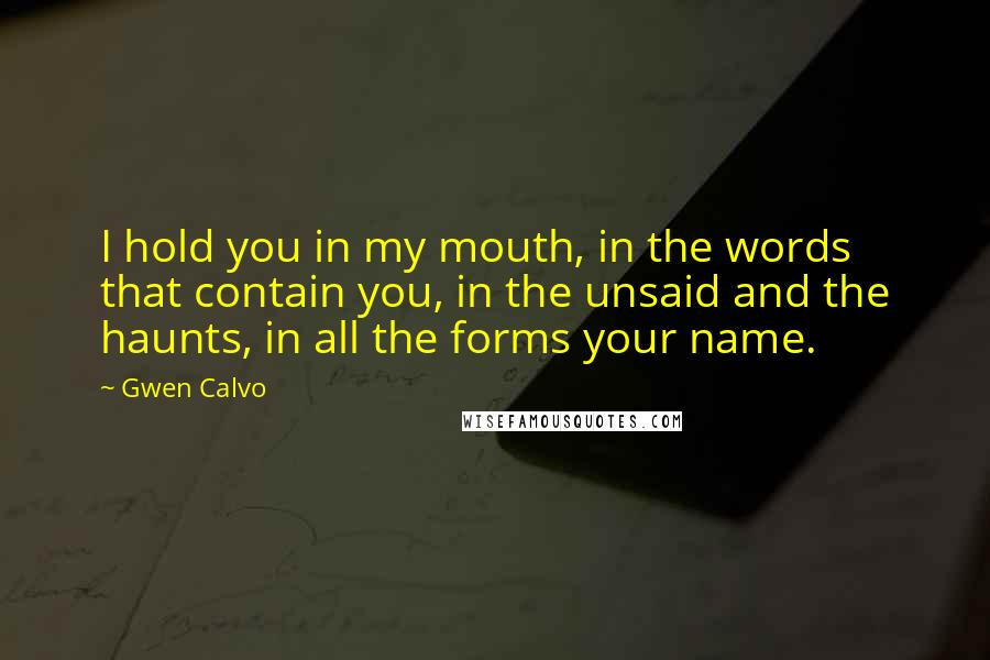 Gwen Calvo quotes: I hold you in my mouth, in the words that contain you, in the unsaid and the haunts, in all the forms your name.