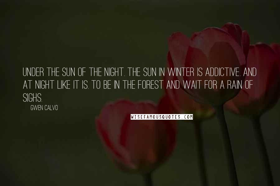 Gwen Calvo quotes: Under the Sun of the night. The Sun in winter is addictive. And at night like it is. To be in the forest and wait for a rain of sighs.