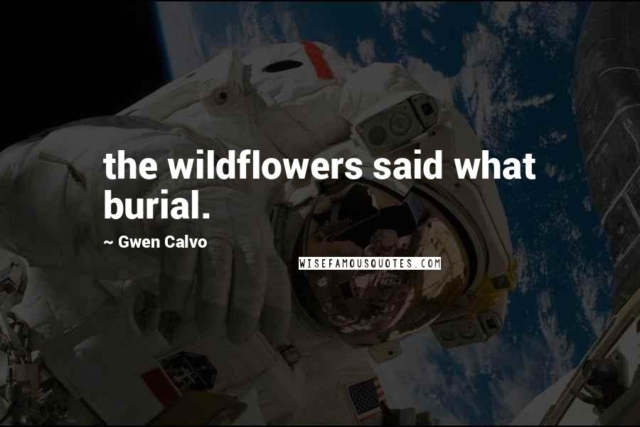Gwen Calvo quotes: the wildflowers said what burial.