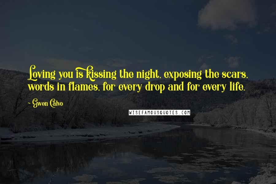 Gwen Calvo quotes: Loving you is kissing the night, exposing the scars, words in flames, for every drop and for every life.