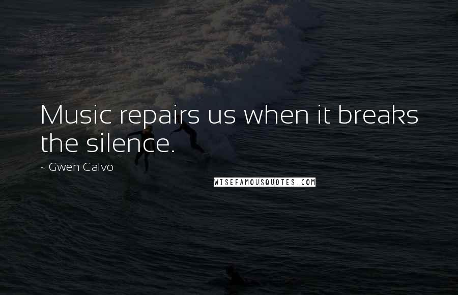 Gwen Calvo quotes: Music repairs us when it breaks the silence.