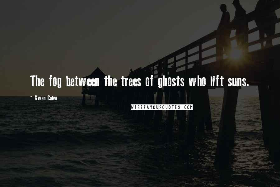 Gwen Calvo quotes: The fog between the trees of ghosts who lift suns.