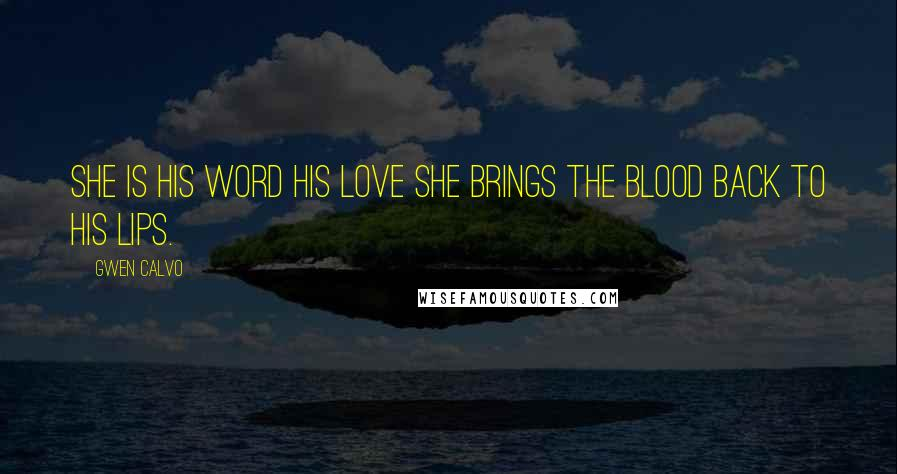 Gwen Calvo quotes: She is his word his love she brings the blood back to his lips.