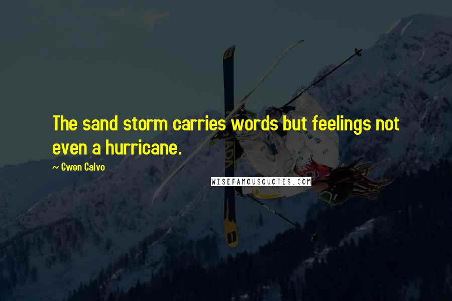 Gwen Calvo quotes: The sand storm carries words but feelings not even a hurricane.