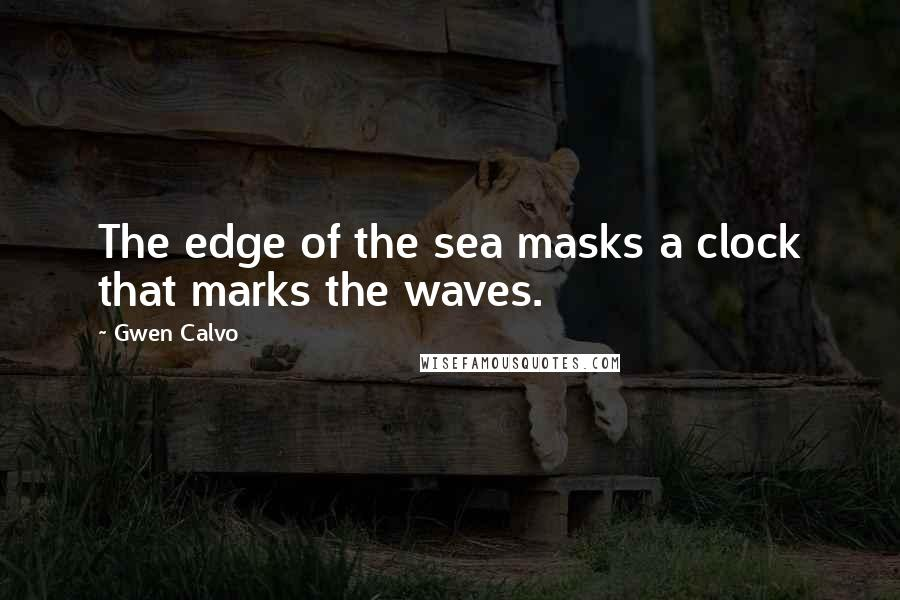 Gwen Calvo quotes: The edge of the sea masks a clock that marks the waves.