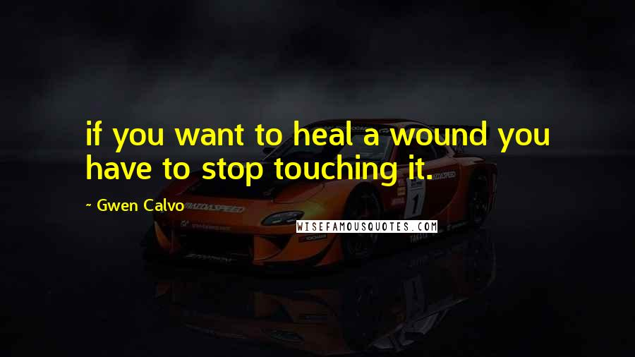 Gwen Calvo quotes: if you want to heal a wound you have to stop touching it.
