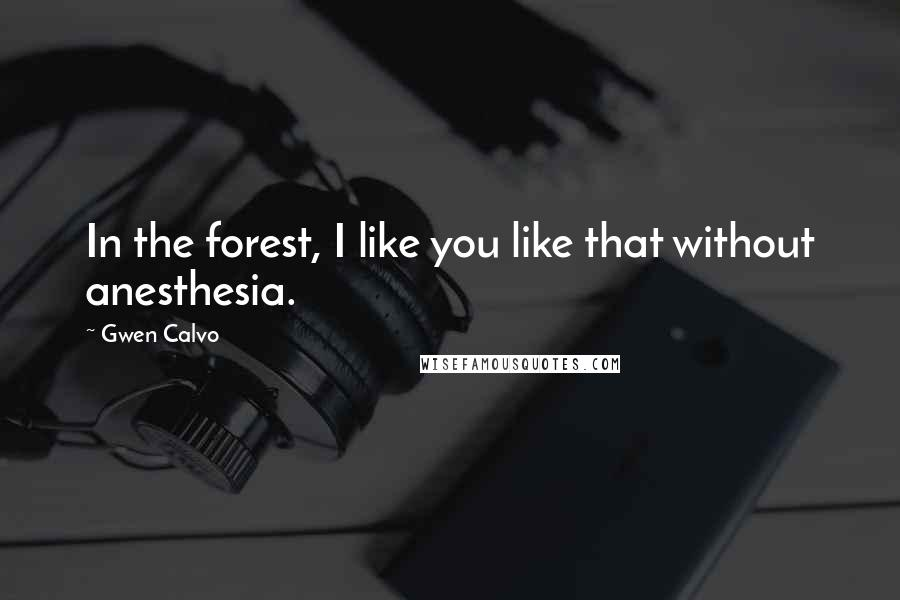 Gwen Calvo quotes: In the forest, I like you like that without anesthesia.