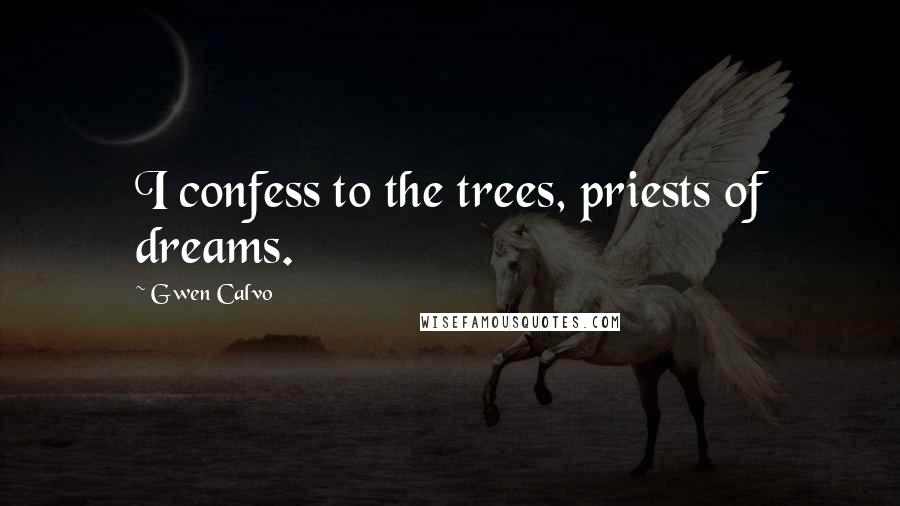 Gwen Calvo quotes: I confess to the trees, priests of dreams.