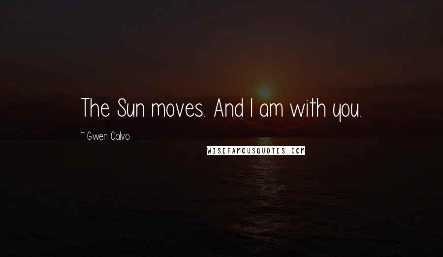 Gwen Calvo quotes: The Sun moves. And I am with you.