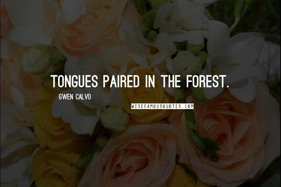 Gwen Calvo quotes: Tongues paired in the forest.