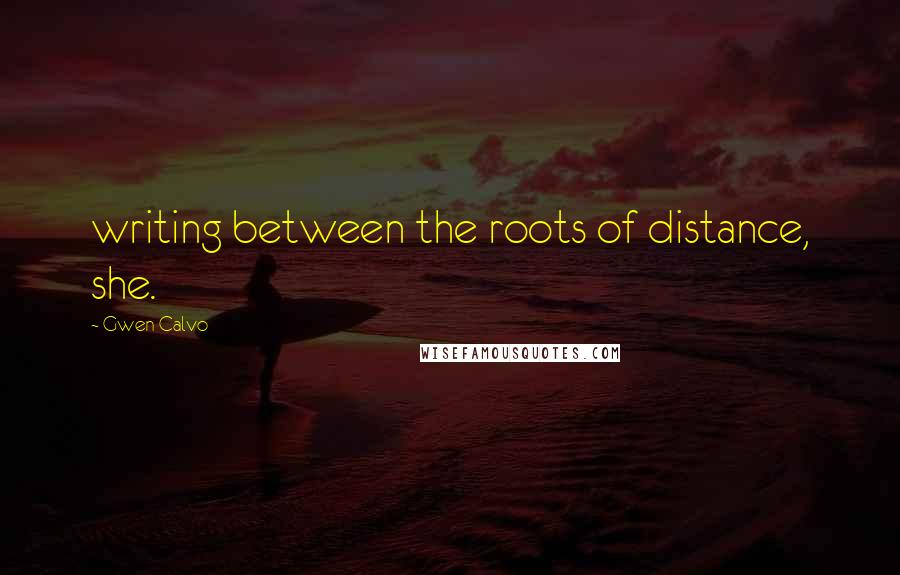 Gwen Calvo quotes: writing between the roots of distance, she.