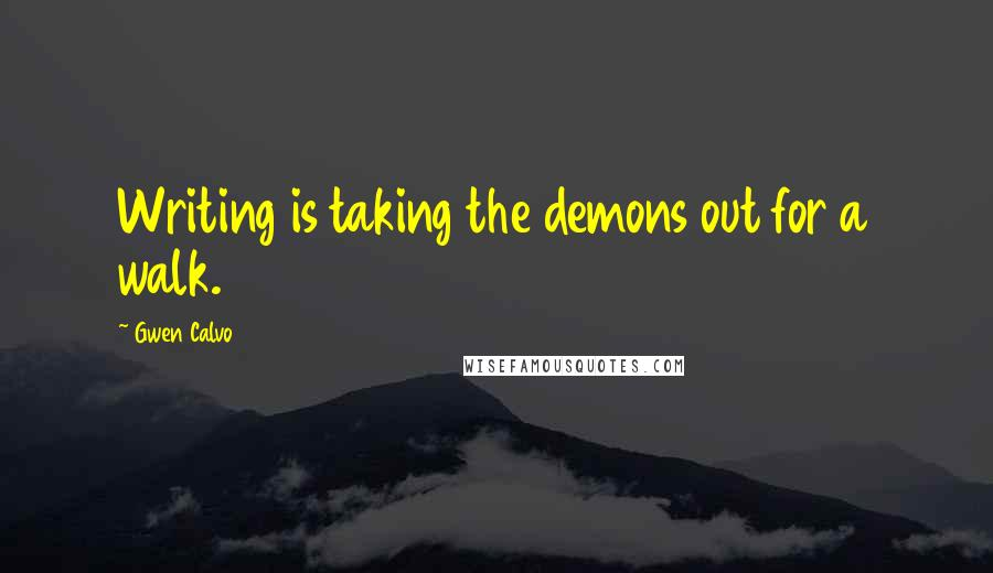 Gwen Calvo quotes: Writing is taking the demons out for a walk.