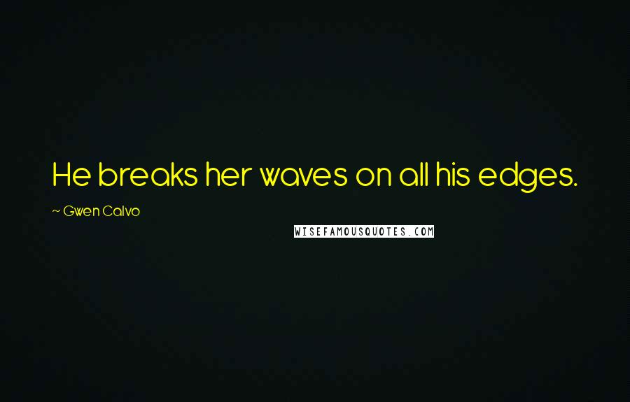 Gwen Calvo quotes: He breaks her waves on all his edges.