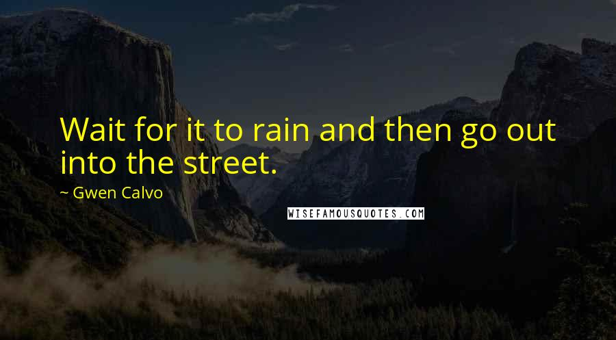 Gwen Calvo quotes: Wait for it to rain and then go out into the street.