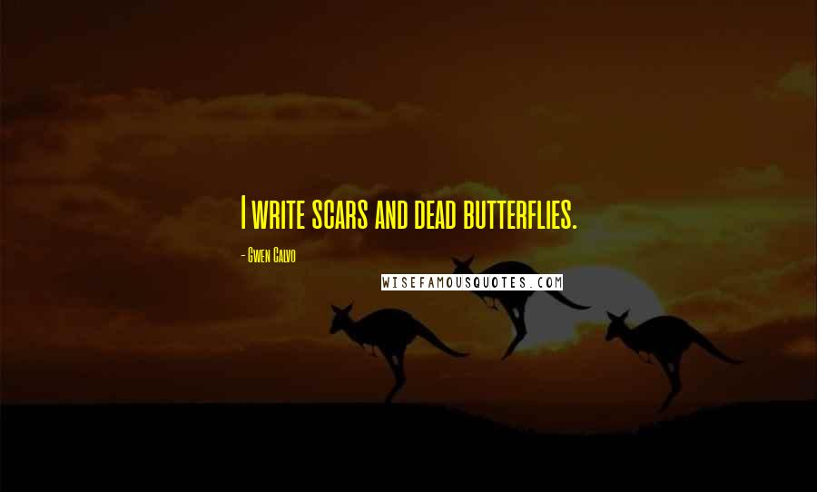 Gwen Calvo quotes: I write scars and dead butterflies.