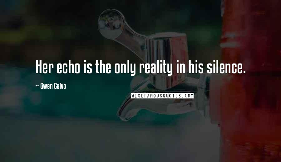 Gwen Calvo quotes: Her echo is the only reality in his silence.