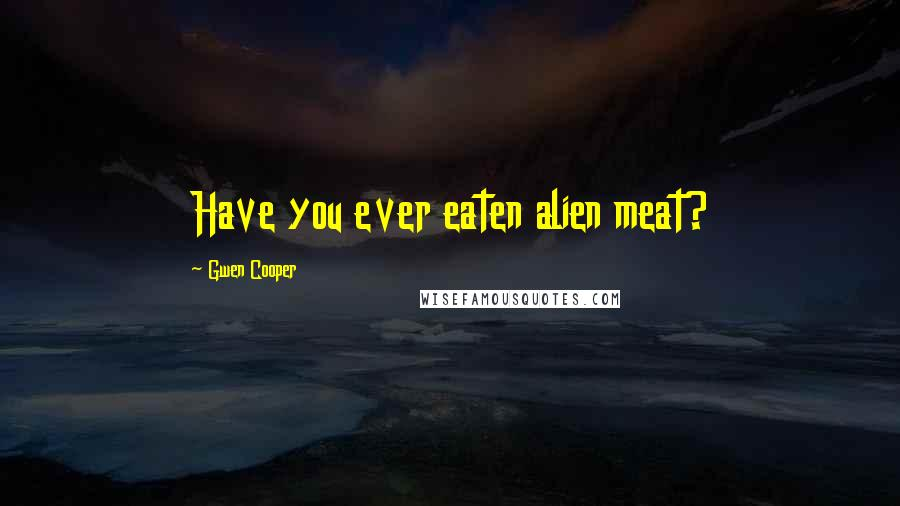 Gwen Cooper quotes: Have you ever eaten alien meat?
