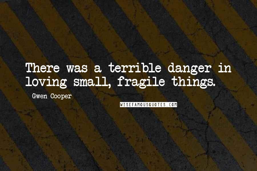 Gwen Cooper quotes: There was a terrible danger in loving small, fragile things.
