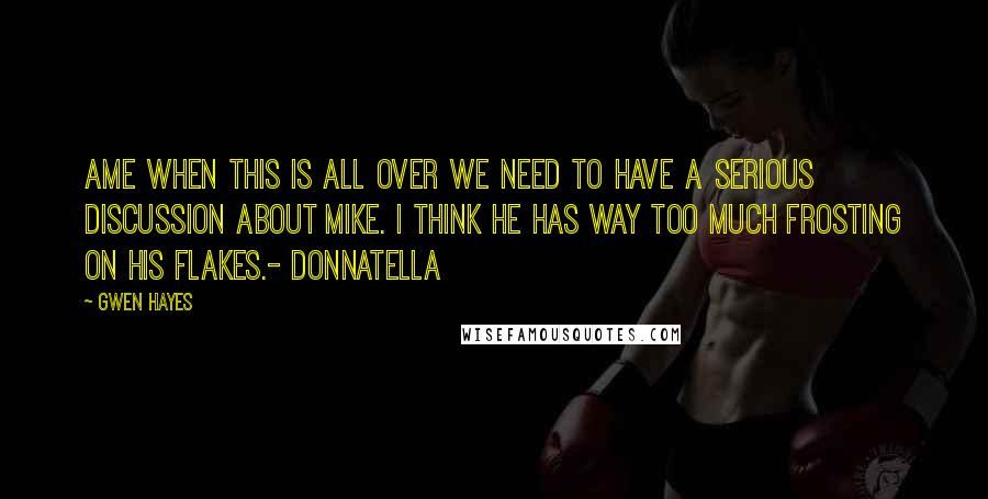 Gwen Hayes quotes: Ame when this is all over we need to have a serious discussion about Mike. I think he has way too much frosting on his flakes.- Donnatella