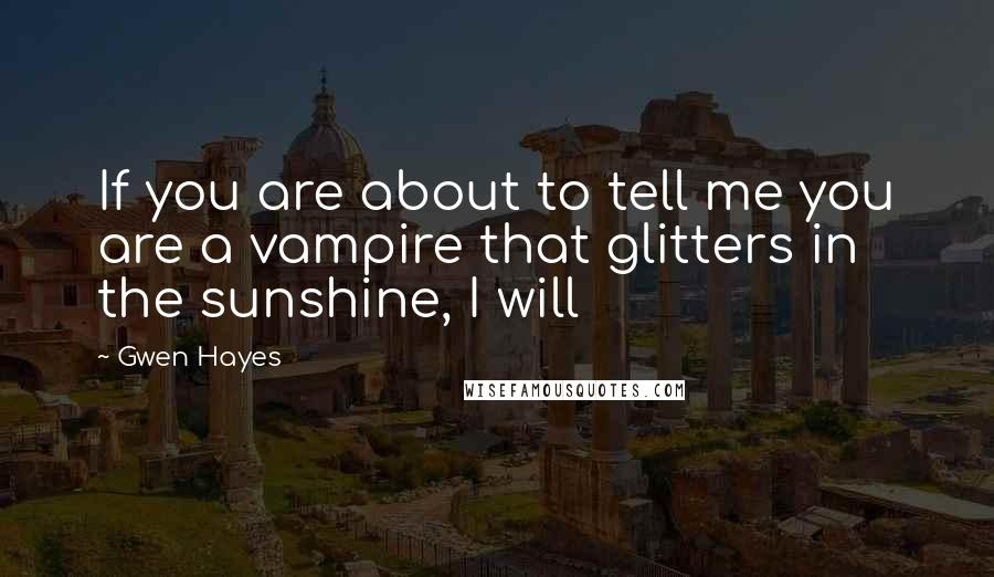 Gwen Hayes quotes: If you are about to tell me you are a vampire that glitters in the sunshine, I will