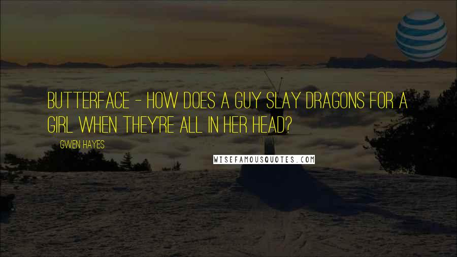Gwen Hayes quotes: Butterface - How does a guy slay dragons for a girl when they're all in her head?
