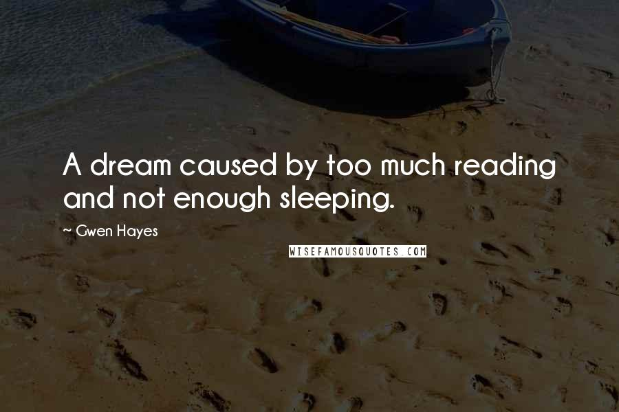 Gwen Hayes quotes: A dream caused by too much reading and not enough sleeping.
