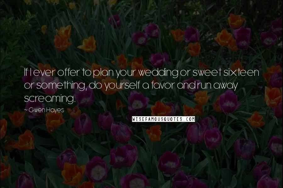 Gwen Hayes quotes: If I ever offer to plan your wedding or sweet sixteen or something, do yourself a favor and run away screaming.