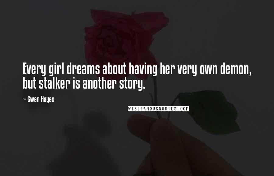 Gwen Hayes quotes: Every girl dreams about having her very own demon, but stalker is another story.