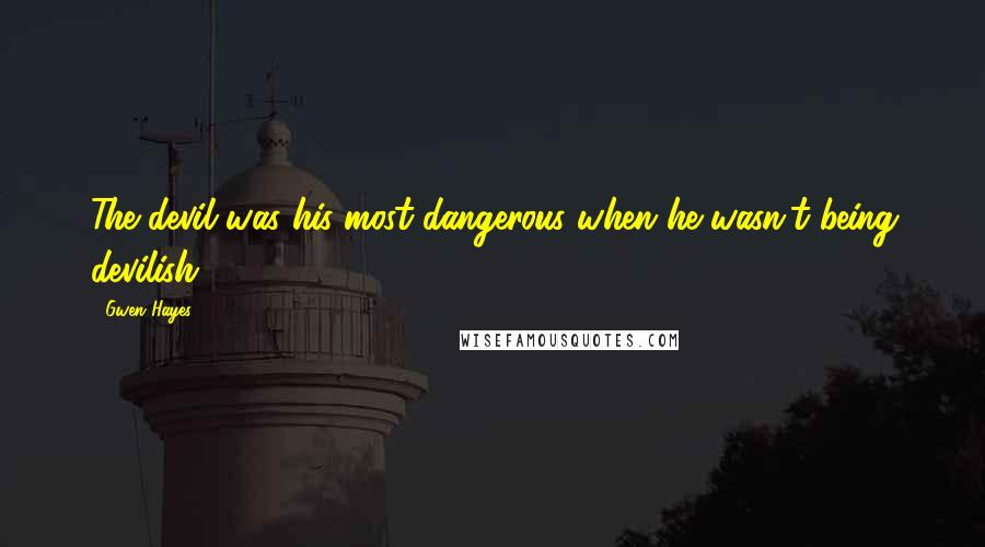 Gwen Hayes quotes: The devil was his most dangerous when he wasn't being devilish.