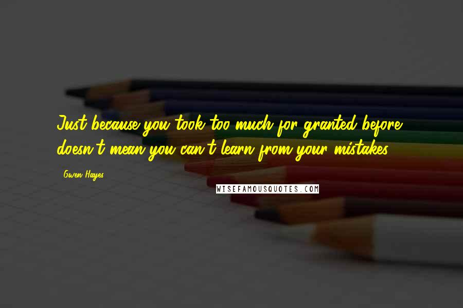 Gwen Hayes quotes: Just because you took too much for granted before, doesn't mean you can't learn from your mistakes.
