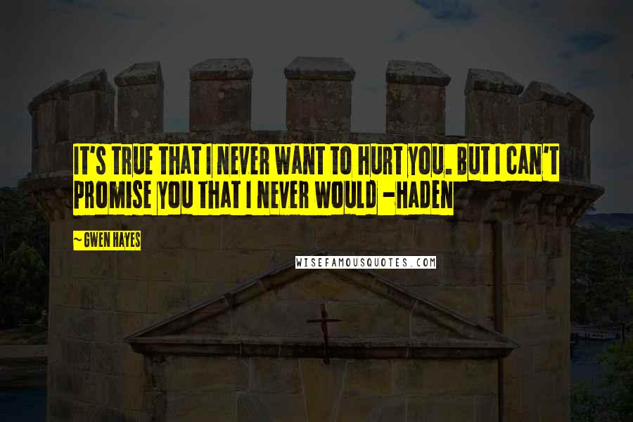 Gwen Hayes quotes: It's true that I never want to hurt you. But I can't promise you that I never would -Haden