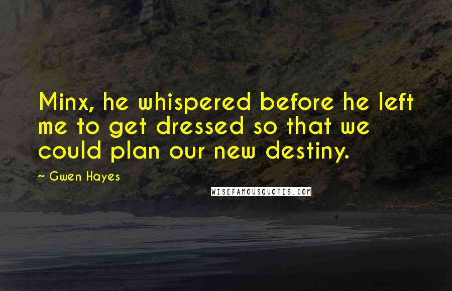 Gwen Hayes quotes: Minx, he whispered before he left me to get dressed so that we could plan our new destiny.